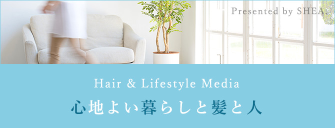 Hair & Lifestyle Media Presented by SHEA. 心地よい暮らしと髪と人