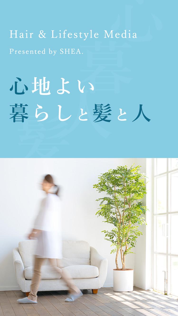 Hair & Lifestyle Media. Presented by SHEA. 心地よい暮らしと髪と人